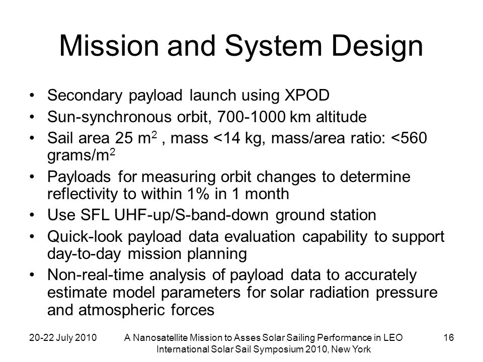 20-22 July 2010A Nanosatellite Mission to Asses Solar Sailing Performance in LEO International Solar Sail Symposium 2010, New York 16 Mission and System Design Secondary payload launch using XPOD Sun-synchronous orbit, 700-1000 km altitude Sail area 25 m 2, mass <14 kg, mass/area ratio: <560 grams/m 2 Payloads for measuring orbit changes to determine reflectivity to within 1% in 1 month Use SFL UHF-up/S-band-down ground station Quick-look payload data evaluation capability to support day-to-day mission planning Non-real-time analysis of payload data to accurately estimate model parameters for solar radiation pressure and atmospheric forces