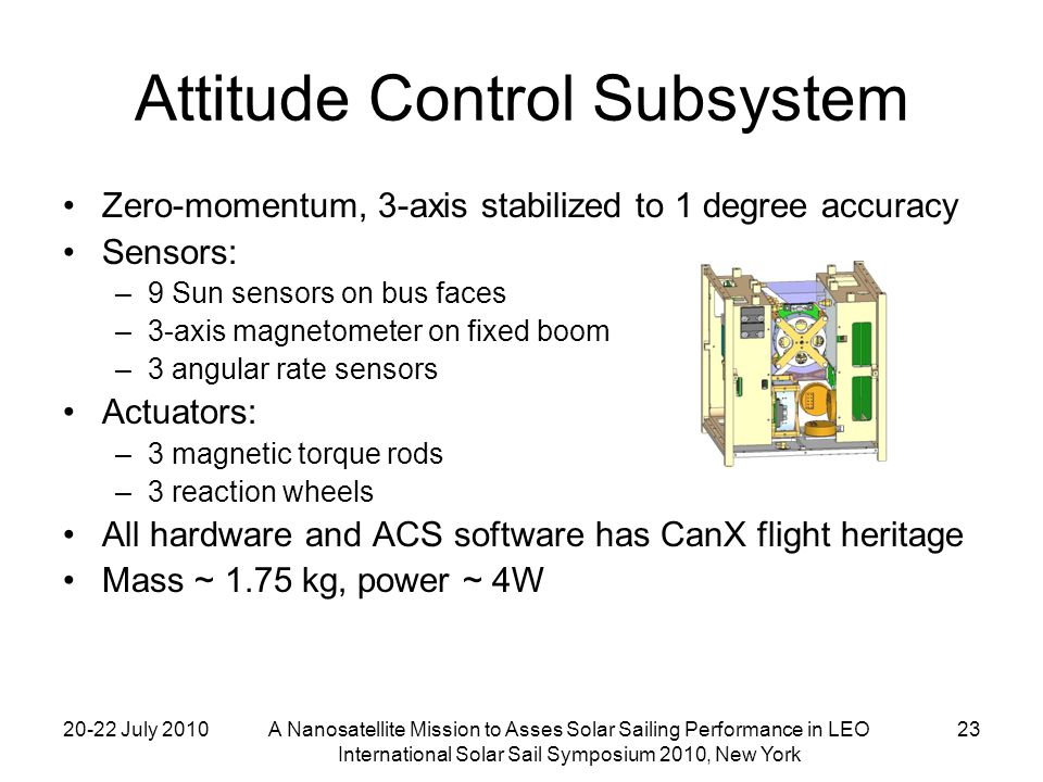 20-22 July 2010A Nanosatellite Mission to Asses Solar Sailing Performance in LEO International Solar Sail Symposium 2010, New York 23 Attitude Control Subsystem Zero-momentum, 3-axis stabilized to 1 degree accuracy Sensors: –9 Sun sensors on bus faces –3-axis magnetometer on fixed boom –3 angular rate sensors Actuators: –3 magnetic torque rods –3 reaction wheels All hardware and ACS software has CanX flight heritage Mass ~ 1.75 kg, power ~ 4W