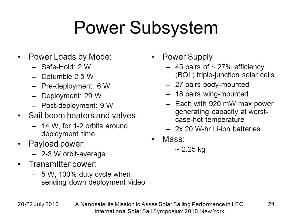 20-22 July 2010A Nanosatellite Mission to Asses Solar Sailing Performance in LEO International Solar Sail Symposium 2010, New York 24 Power Subsystem Power Loads by Mode: –Safe-Hold: 2 W –Detumble:2.5 W –Pre-deployment: 6 W –Deployment: 29 W –Post-deployment: 9 W Sail boom heaters and valves: –14 W, for 1-2 orbits around deployment time Payload power: –2-3 W orbit-average Transmitter power: –5 W, 100% duty cycle when sending down deployment video Power Supply –45 pairs of ~ 27% efficiency (BOL) triple-junction solar cells –27 pairs body-mounted –18 pairs wing-mounted –Each with 920 mW max power generating capacity at worst- case-hot temperature –2x 20 W-hr Li-ion batteries Mass: –~ 2.25 kg