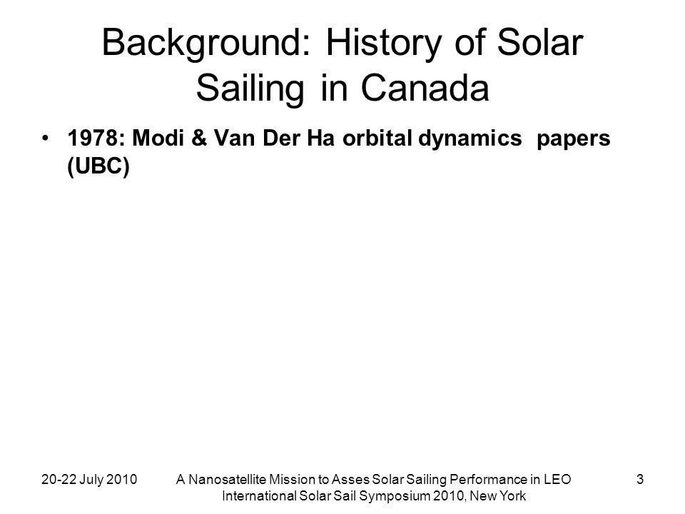 20-22 July 2010A Nanosatellite Mission to Asses Solar Sailing Performance in LEO International Solar Sail Symposium 2010, New York 4 Background: History of Solar Sailing in Canada 1978: Modi & Van Der Ha papers 1988-92: Canadian Solar Sail Project (CSSP) –CCQJC Race to Mars –Canadian Space Society –University of Toronto Institute for Aerospace Studies (UTIAS) –(Team members included Carroll and Spencer)