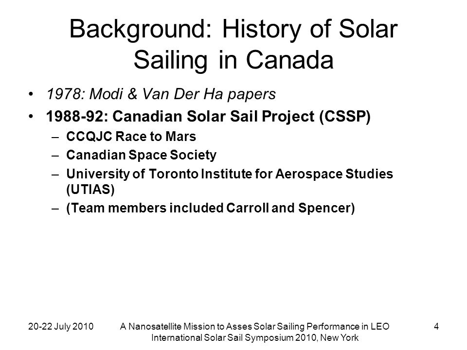 20-22 July 2010A Nanosatellite Mission to Asses Solar Sailing Performance in LEO International Solar Sail Symposium 2010, New York 25 Thermal Subsystem Mostly passive (careful choice of coatings) Spot-heaters on some parts (battery, accelerometer) Large heaters in sail booms, to raise their temperature prior to deployment Boom-to-bus insulation to keep booms from cooling too quickly during deployment Choice of boom epoxy, to have a glass transition temperature to match bus worst-case-hot temperature Analysis of Solar radiation incident on the bus versus sail orientation with respect to the Sun: –Maximum reflected-Sunlight bus heating level of ~ 12W (versus direct- incidence Sunlight ~ 35W) Analysis of sail heating radiatively coupling into bus heating: –Face-on to the Sun, the sail temperature can reach 150 C –This effect is largest when the reflected Sunlight effect is least
