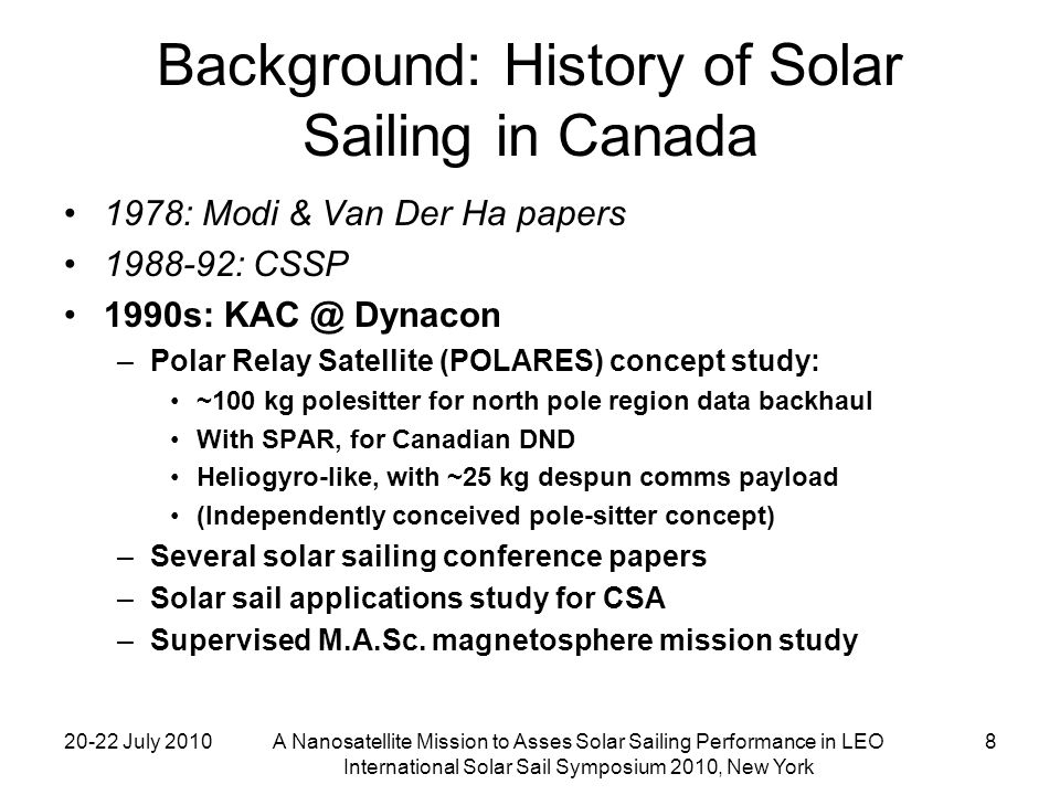 20-22 July 2010A Nanosatellite Mission to Asses Solar Sailing Performance in LEO International Solar Sail Symposium 2010, New York 9 Background: History of Solar Sailing in Canada 1978: Modi & Van Der Ha papers 1988-92: CSSP 1990s: KAC Dynacon solar sail activities 1996-2003: MOST microsat mission for CSA –Learned how to design and build microsats –UTIAS Space Flight Laboratory founded, major subcontractor to Dynacon
