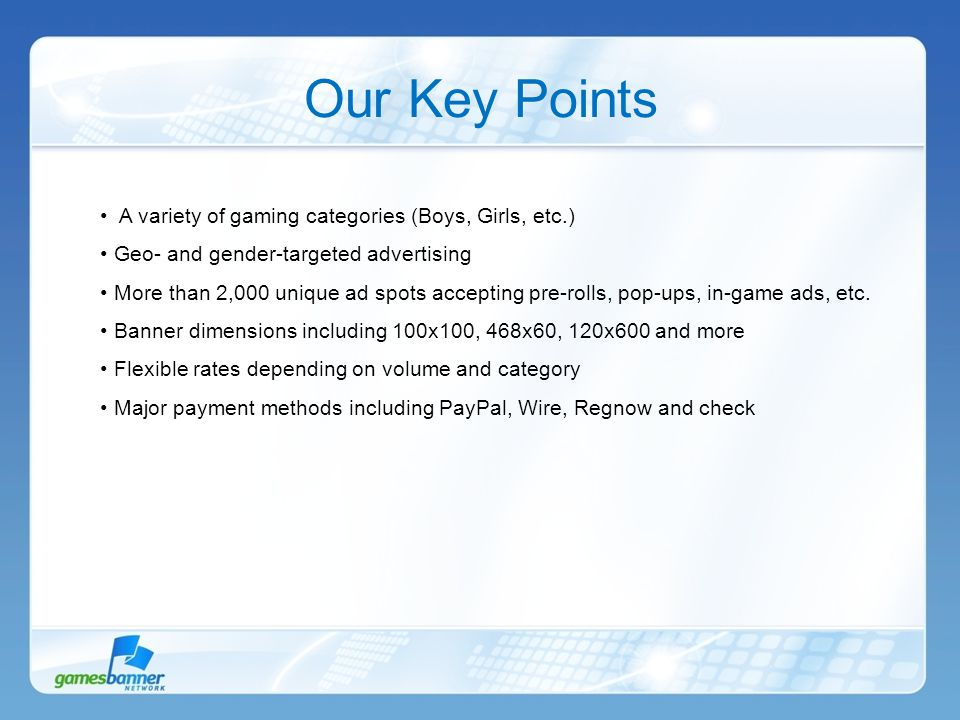 Our Key Points A variety of gaming categories (Boys, Girls, etc.) Geo- and gender-targeted advertising More than 2,000 unique ad spots accepting pre-rolls, pop-ups, in-game ads, etc.