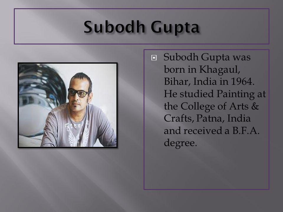 Subodh Gupta was born in Khagaul, Bihar, India in 1964.