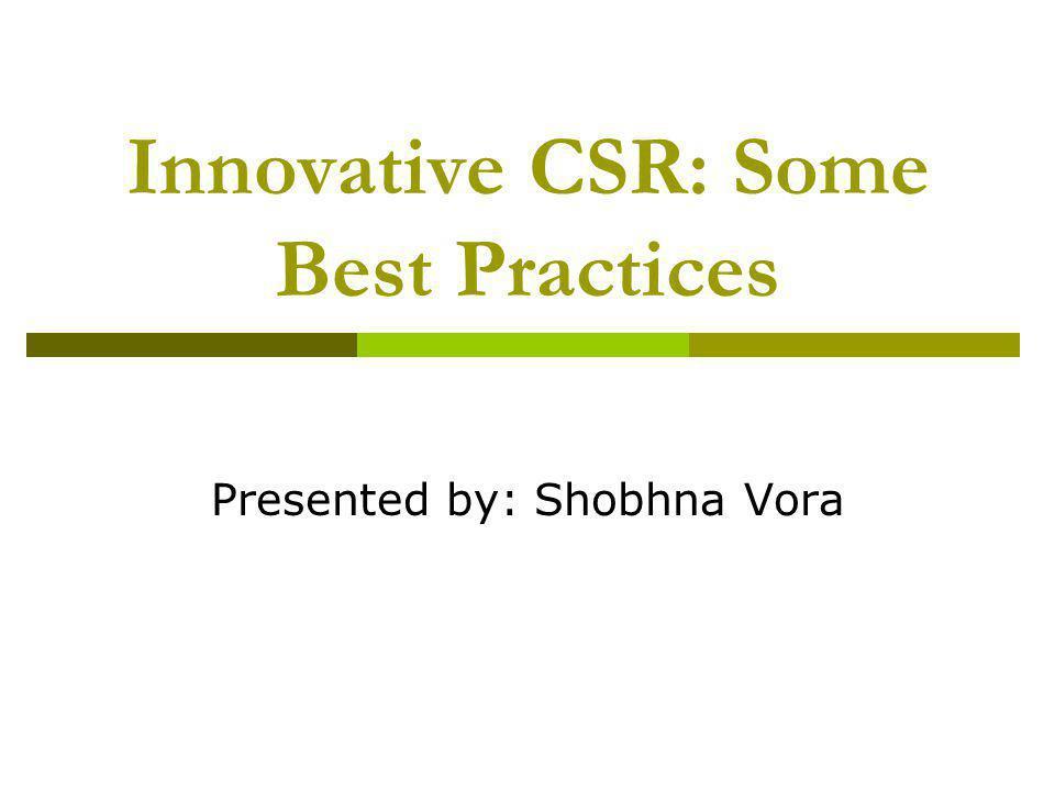 Innovative CSR: Some Best Practices Presented by: Shobhna Vora
