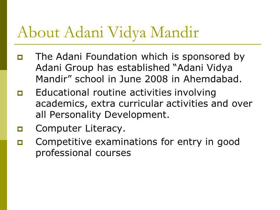 About Adani Vidya Mandir The Adani Foundation which is sponsored by Adani Group has established Adani Vidya Mandir school in June 2008 in Ahemdabad.