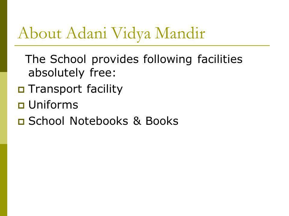 About Adani Vidya Mandir The School provides following facilities absolutely free: Transport facility Uniforms School Notebooks & Books