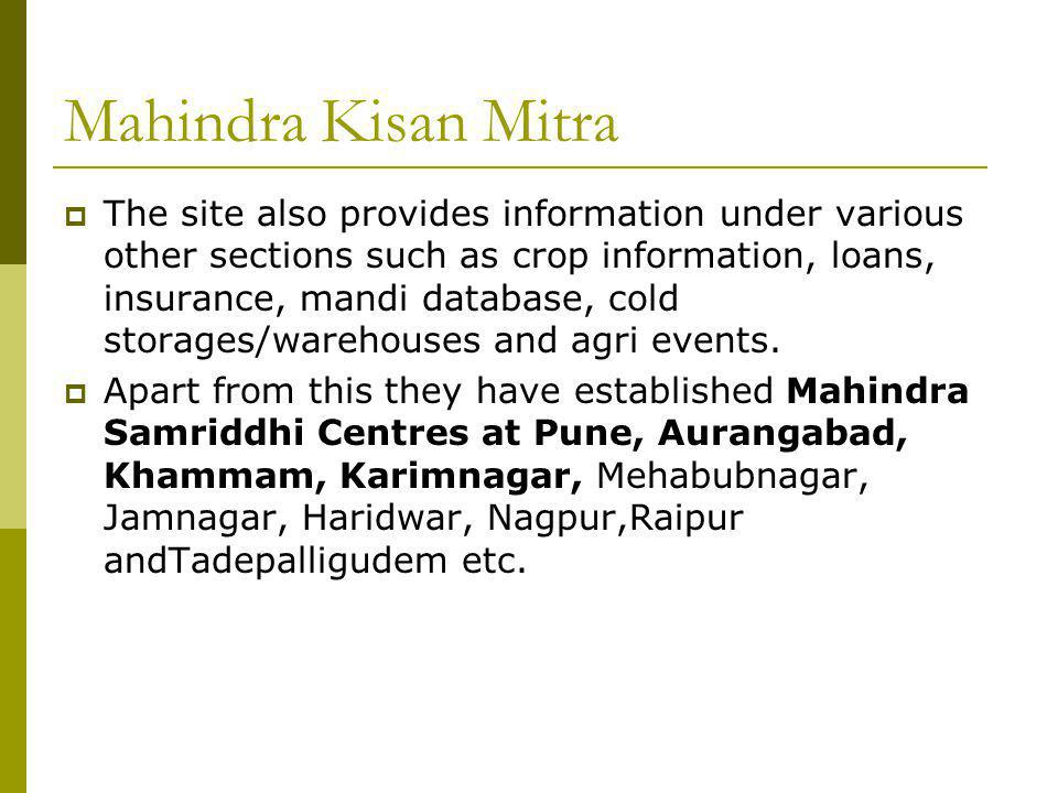 Mahindra Kisan Mitra The site also provides information under various other sections such as crop information, loans, insurance, mandi database, cold storages/warehouses and agri events.