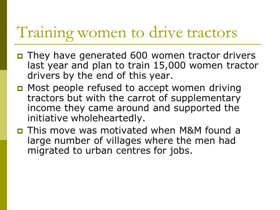 They have generated 600 women tractor drivers last year and plan to train 15,000 women tractor drivers by the end of this year.