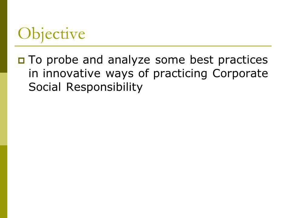 Objective To probe and analyze some best practices in innovative ways of practicing Corporate Social Responsibility