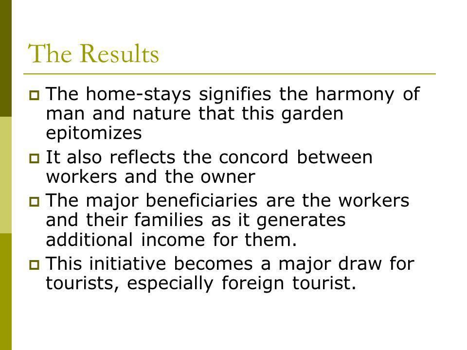 The Results The home-stays signifies the harmony of man and nature that this garden epitomizes It also reflects the concord between workers and the owner The major beneficiaries are the workers and their families as it generates additional income for them.
