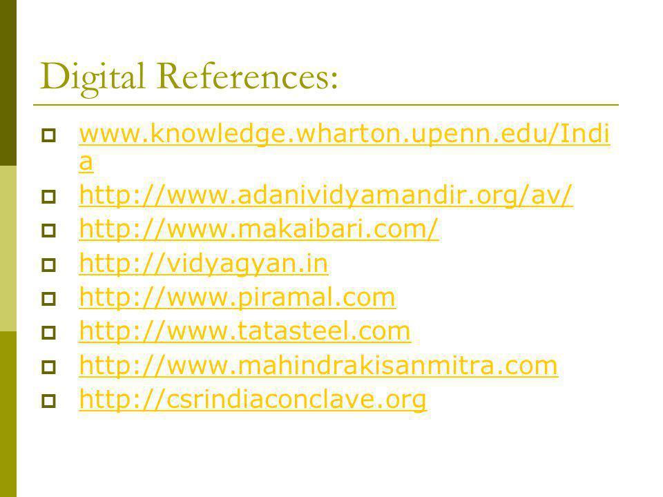 Digital References: www.knowledge.wharton.upenn.edu/Indi a www.knowledge.wharton.upenn.edu/Indi a http://www.adanividyamandir.org/av/ http://www.makaibari.com/ http://vidyagyan.in http://www.piramal.com http://www.tatasteel.com http://www.mahindrakisanmitra.com http://csrindiaconclave.org