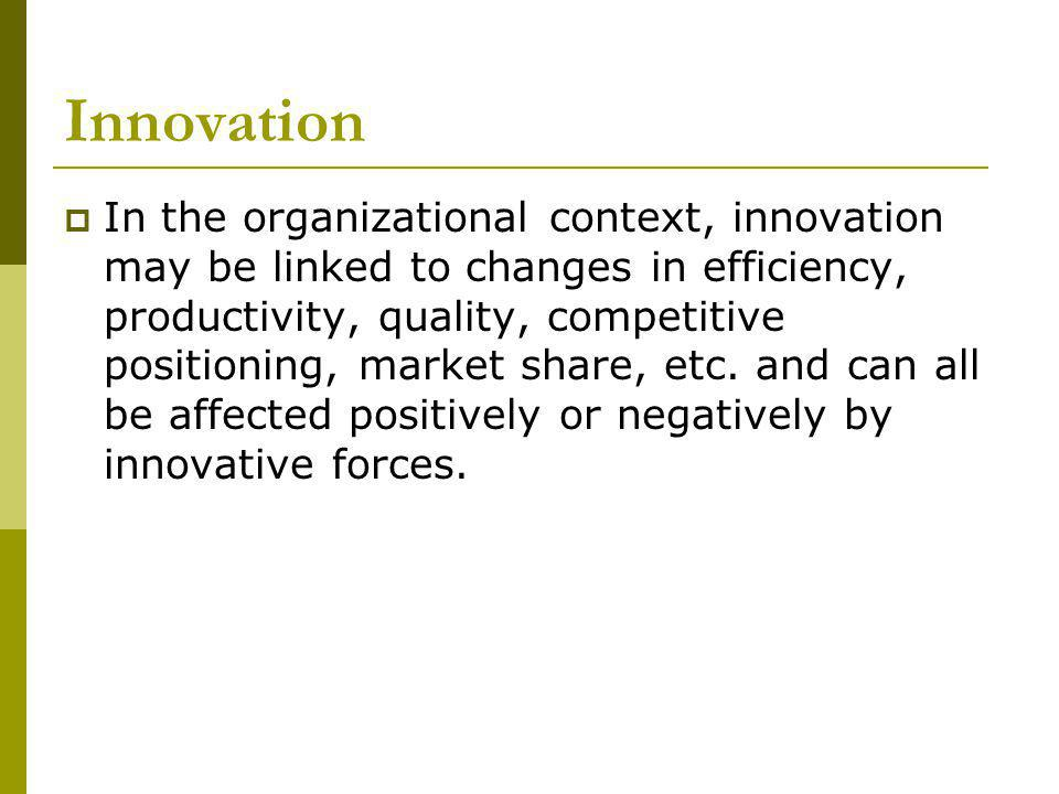Innovation In the organizational context, innovation may be linked to changes in efficiency, productivity, quality, competitive positioning, market share, etc.