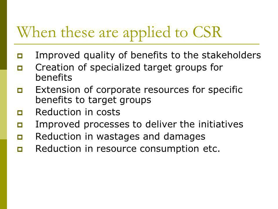 When these are applied to CSR Improved quality of benefits to the stakeholders Creation of specialized target groups for benefits Extension of corporate resources for specific benefits to target groups Reduction in costs Improved processes to deliver the initiatives Reduction in wastages and damages Reduction in resource consumption etc.