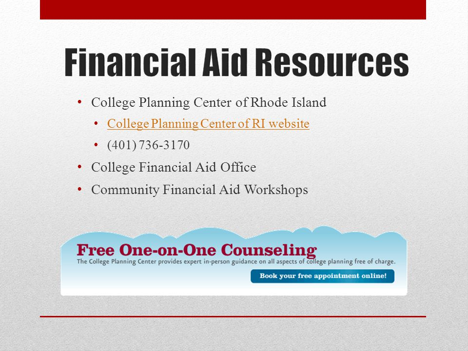 College Planning Center of Rhode Island College Planning Center of RI website (401) 736-3170 College Financial Aid Office Community Financial Aid Workshops