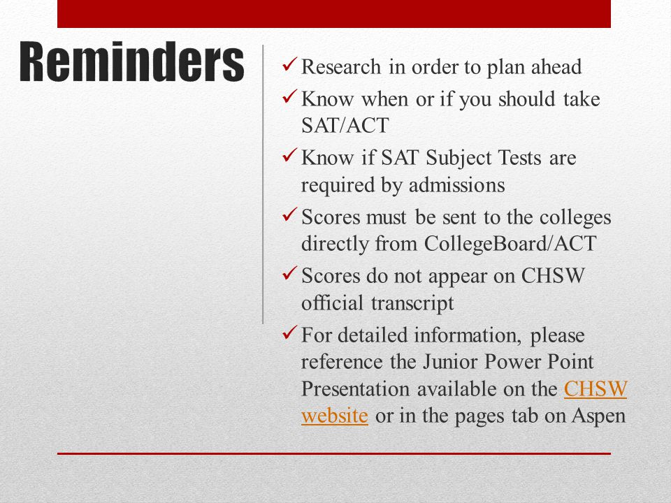 Research in order to plan ahead Know when or if you should take SAT/ACT Know if SAT Subject Tests are required by admissions Scores must be sent to the colleges directly from CollegeBoard/ACT Scores do not appear on CHSW official transcript For detailed information, please reference the Junior Power Point Presentation available on the CHSW website or in the pages tab on AspenCHSW website