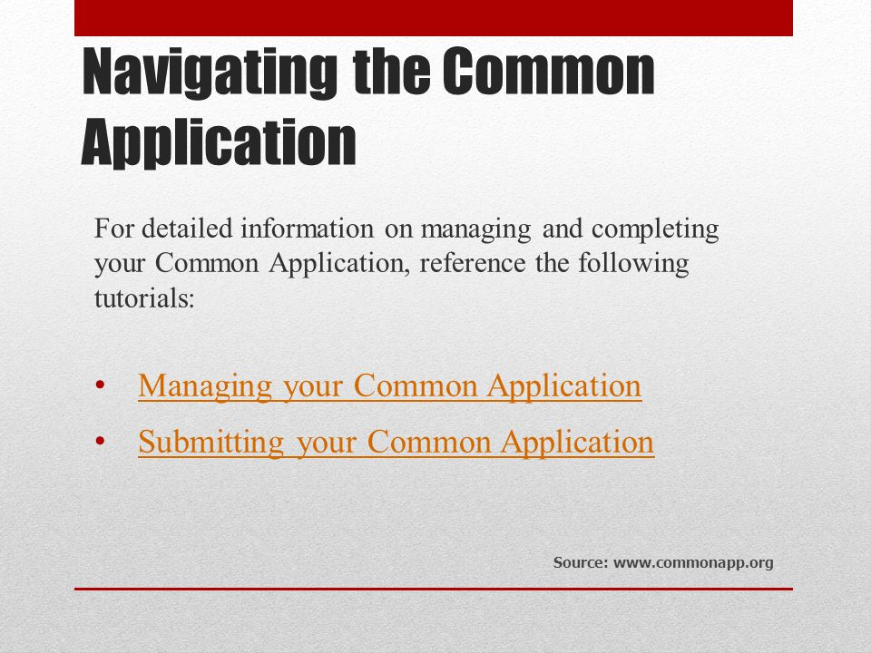 Navigating the Common Application For detailed information on managing and completing your Common Application, reference the following tutorials: Managing your Common Application Submitting your Common Application Source: www.commonapp.org