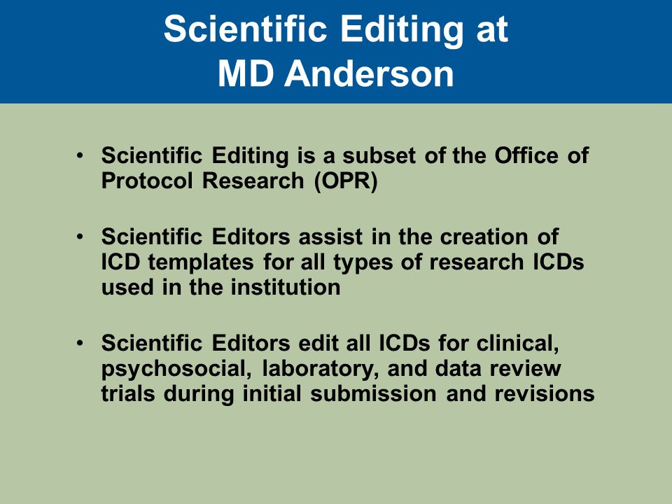 Scientific Editing at MD Anderson The Scientific Editors work collaboratively with the Principal Investigators (PIs), research faculty and staff, and IRBs to develop the ICD.