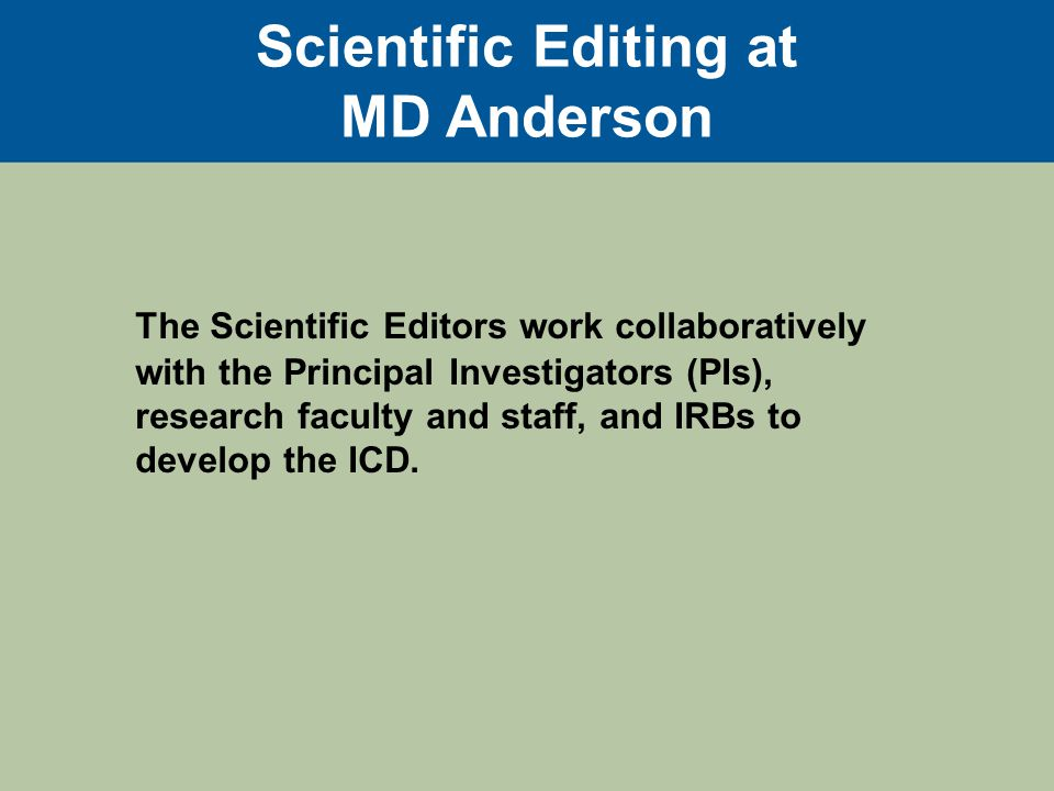 Researcher submits ICD draft to editor for review Editor makes changes and sends back to researcher with questions to answer Researcher may send it to research sponsor as well Editor receives updated draft with questions answered Editor finalizes draft IRB reviews and may make contingencies The IRB- approved ICD is made available to researcher Researcher uses ICD in clinic to enroll participants Workflow of Initial ICD Editing Process