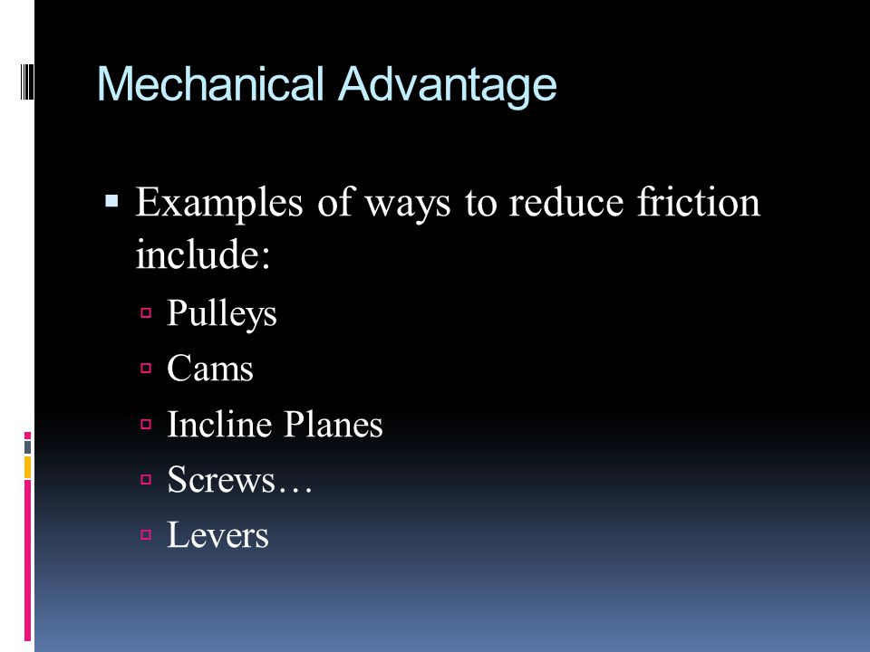 Examples of ways to reduce friction include: Pulleys Cams Incline Planes Screws… Levers