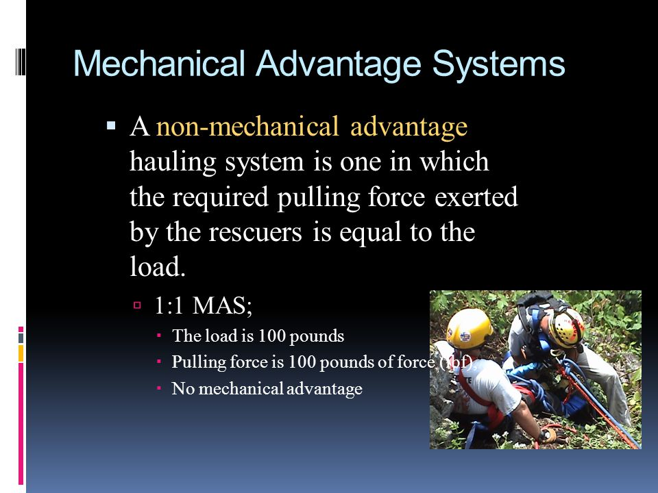 Mechanical Advantage Systems A mechanical advantage system is one in which the pulling force exerted by the rescuers is less than the load.