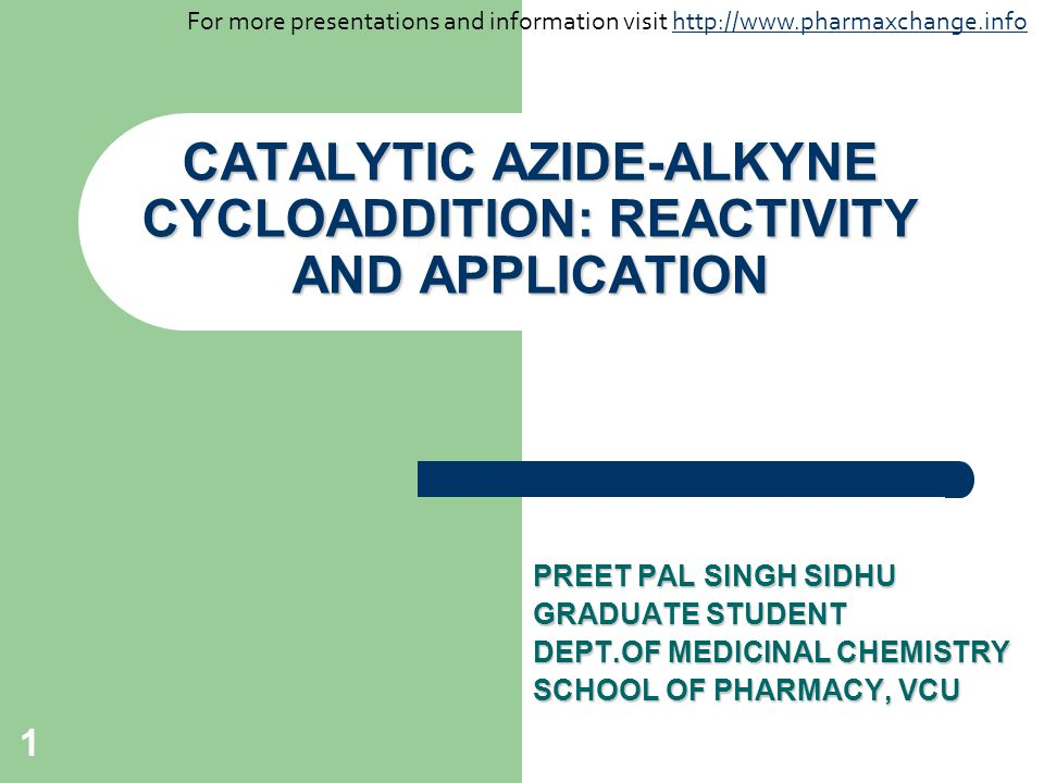 1 CATALYTIC AZIDE-ALKYNE CYCLOADDITION: REACTIVITY AND APPLICATION PREET PAL SINGH SIDHU GRADUATE STUDENT DEPT.OF MEDICINAL CHEMISTRY SCHOOL OF PHARMA
