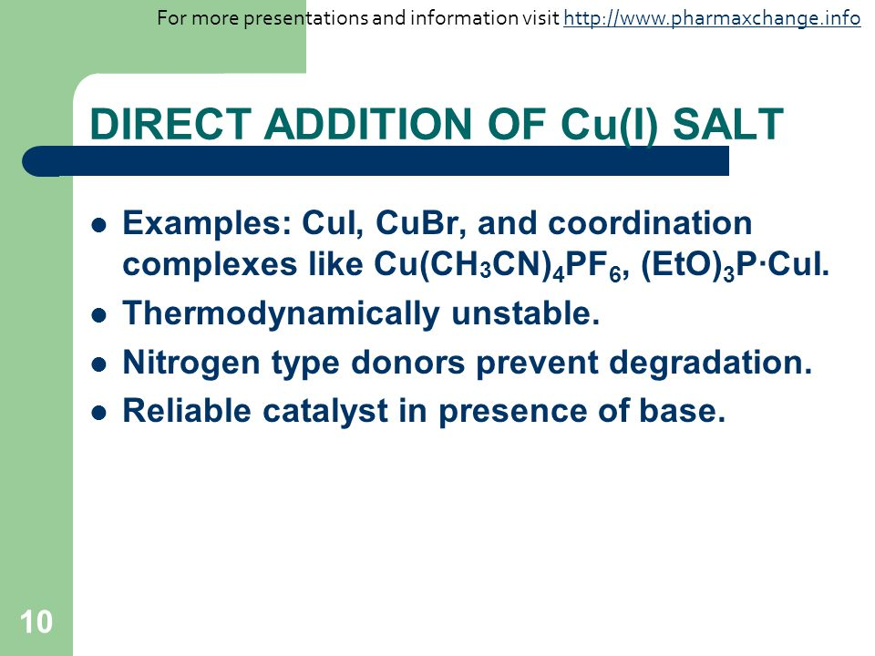 10 DIRECT ADDITION OF Cu(I) SALT Examples: CuI, CuBr, and coordination complexes like Cu(CH 3 CN) 4 PF 6, (EtO) 3 P·CuI.
