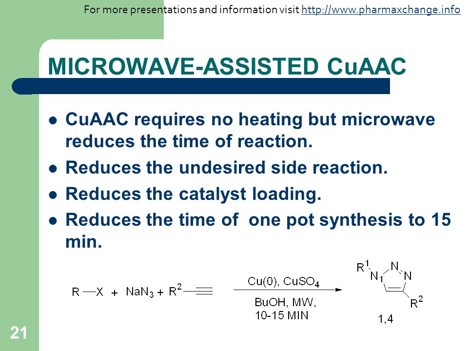 21 MICROWAVE-ASSISTED CuAAC CuAAC requires no heating but microwave reduces the time of reaction. Reduces the undesired side reaction. Reduces the cat