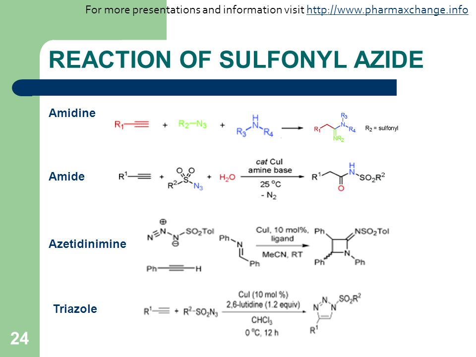 24 REACTION OF SULFONYL AZIDE Amidine Amide Azetidinimine Triazole For more presentations and information visit http://www.pharmaxchange.infohttp://www.pharmaxchange.info