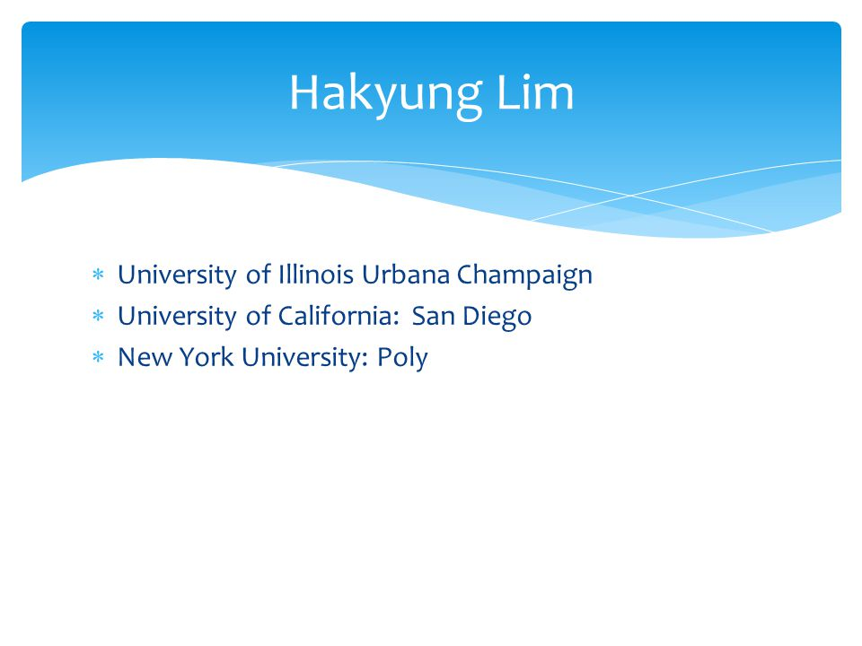University of Illinois Urbana Champaign University of California: San Diego New York University: Poly Hakyung Lim