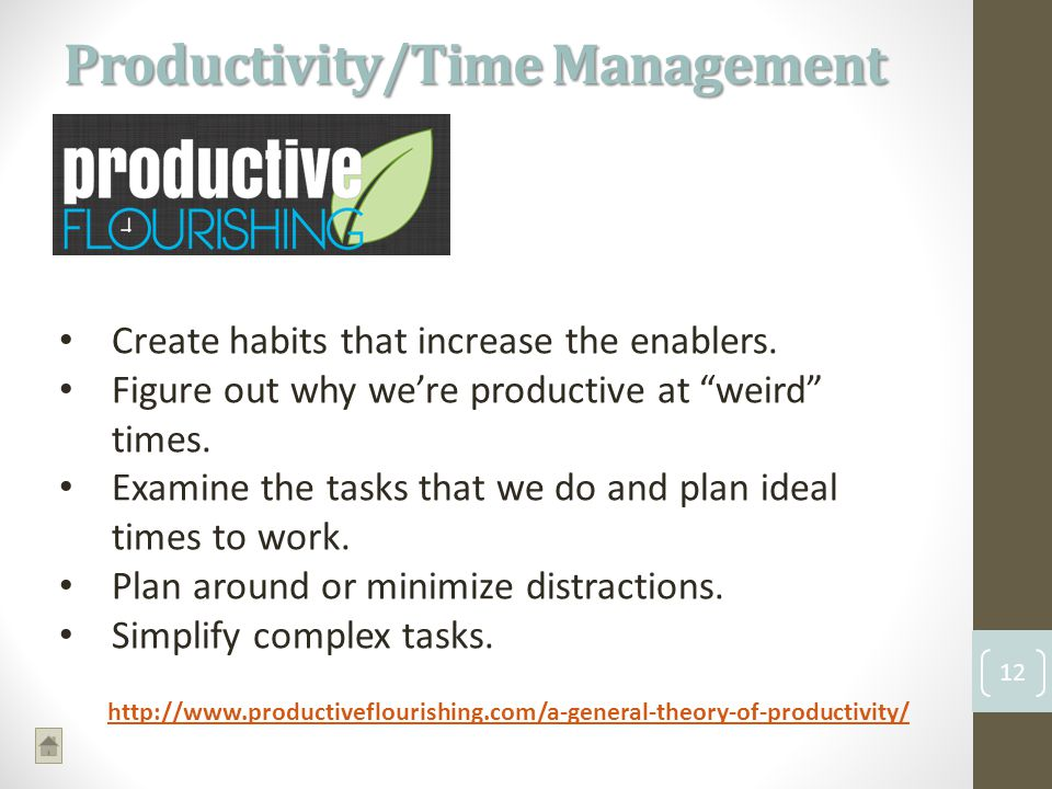 Productivity/Time Management 12 http://www.productiveflourishing.com/a-general-theory-of-productivity/ Create habits that increase the enablers.