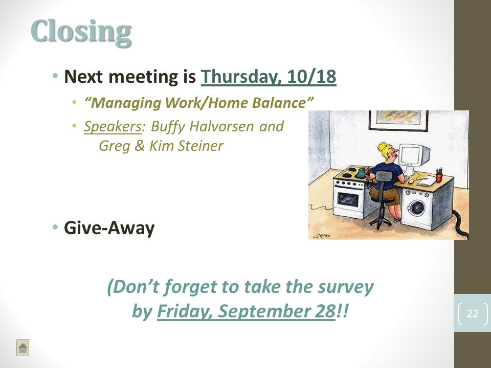 Next meeting is Thursday, 10/18 Managing Work/Home Balance Speakers: Buffy Halvorsen and Greg & Kim Steiner Give-Away (Dont forget to take the survey by Friday, September 28!.