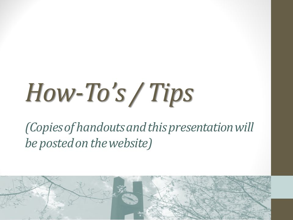 How-Tos / Tips How-Tos / Tips (Copies of handouts and this presentation will be posted on the website)