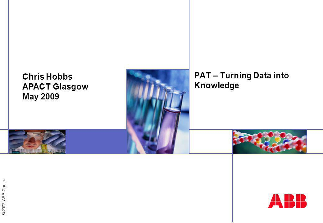 © 2007 ABB Group PAT – Turning Data into Knowledge Chris Hobbs APACT Glasgow May 2009