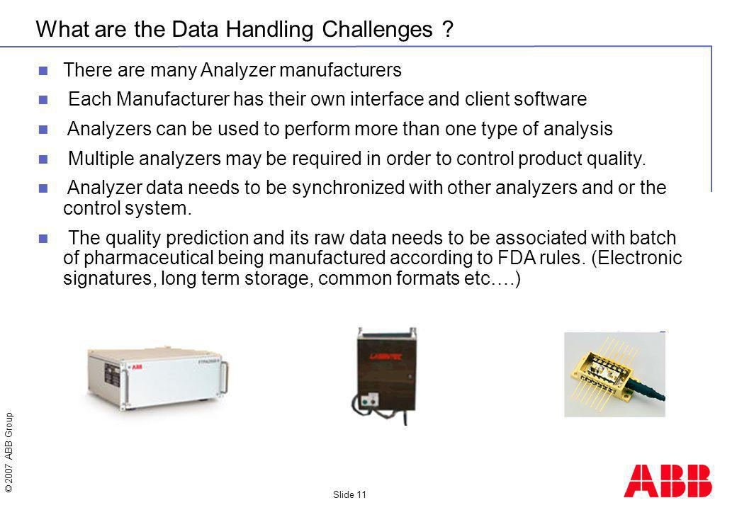 © 2007 ABB Group Slide 11 What are the Data Handling Challenges ? There are many Analyzer manufacturers Each Manufacturer has their own interface and