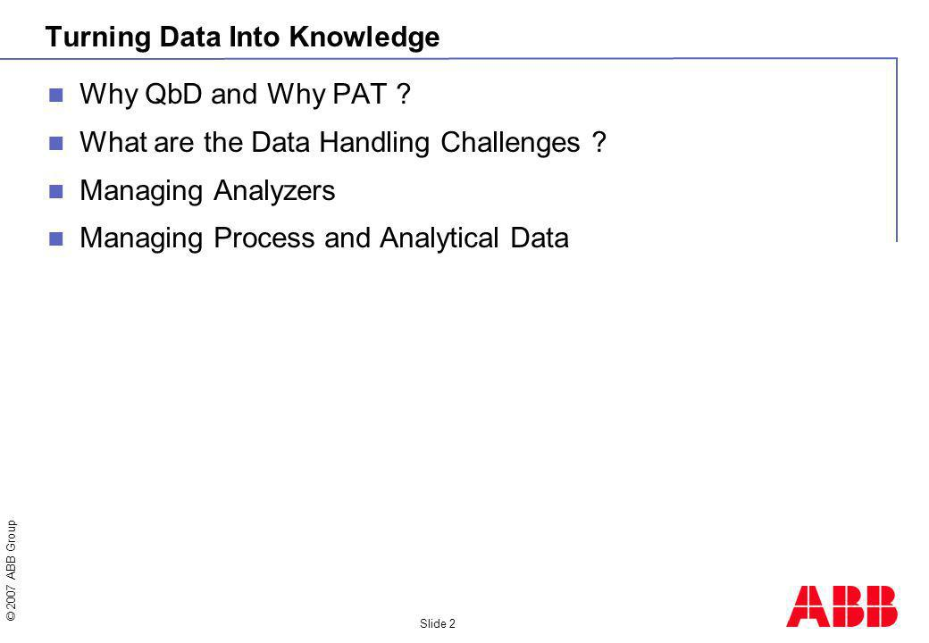 © 2007 ABB Group Slide 2 Turning Data Into Knowledge Why QbD and Why PAT ? What are the Data Handling Challenges ? Managing Analyzers Managing Process