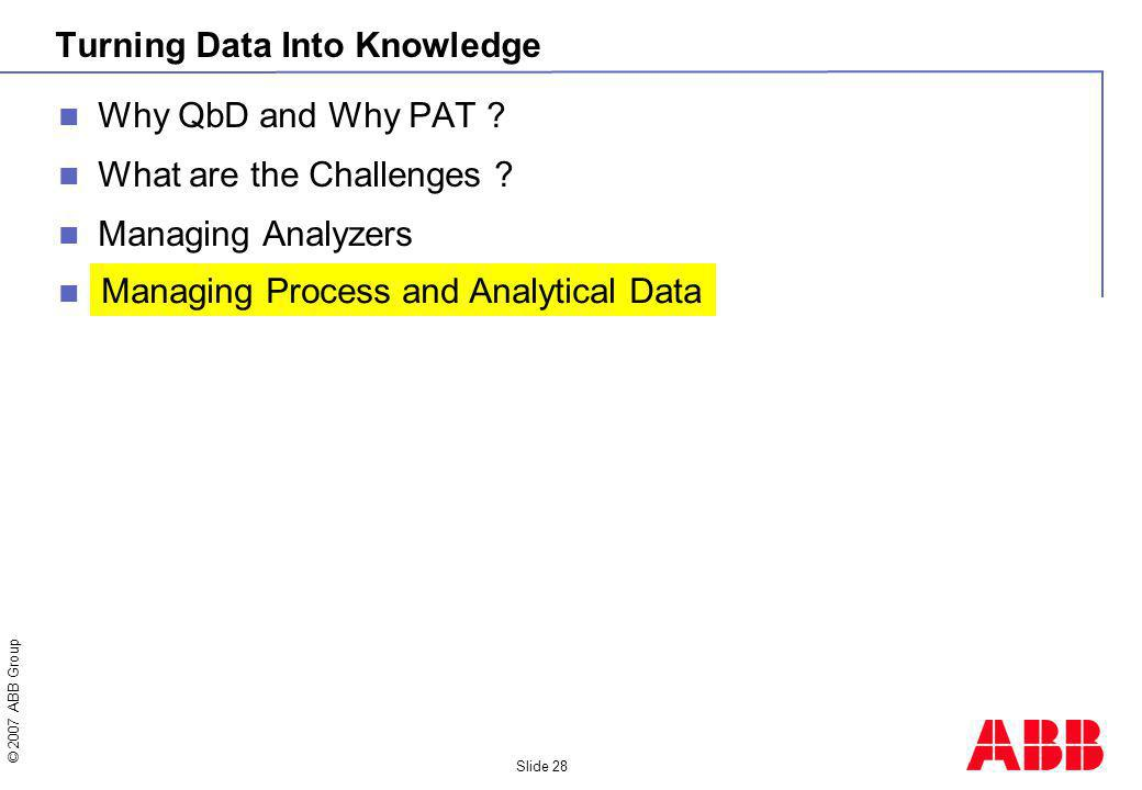 © 2007 ABB Group Slide 28 Turning Data Into Knowledge Why QbD and Why PAT ? What are the Challenges ? Managing Analyzers Managing Process and Analytic