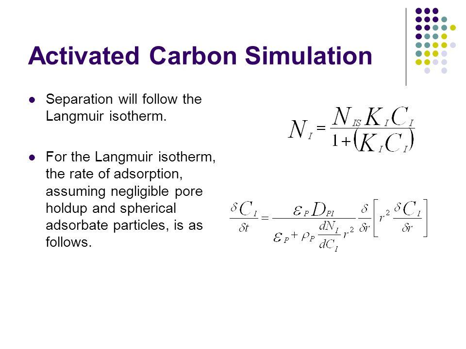 Activated Carbon Simulation Separation will follow the Langmuir isotherm. For the Langmuir isotherm, the rate of adsorption, assuming negligible pore