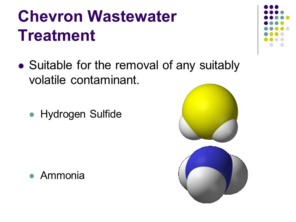 Chevron Wastewater Treatment Suitable for the removal of any suitably volatile contaminant. Hydrogen Sulfide Ammonia