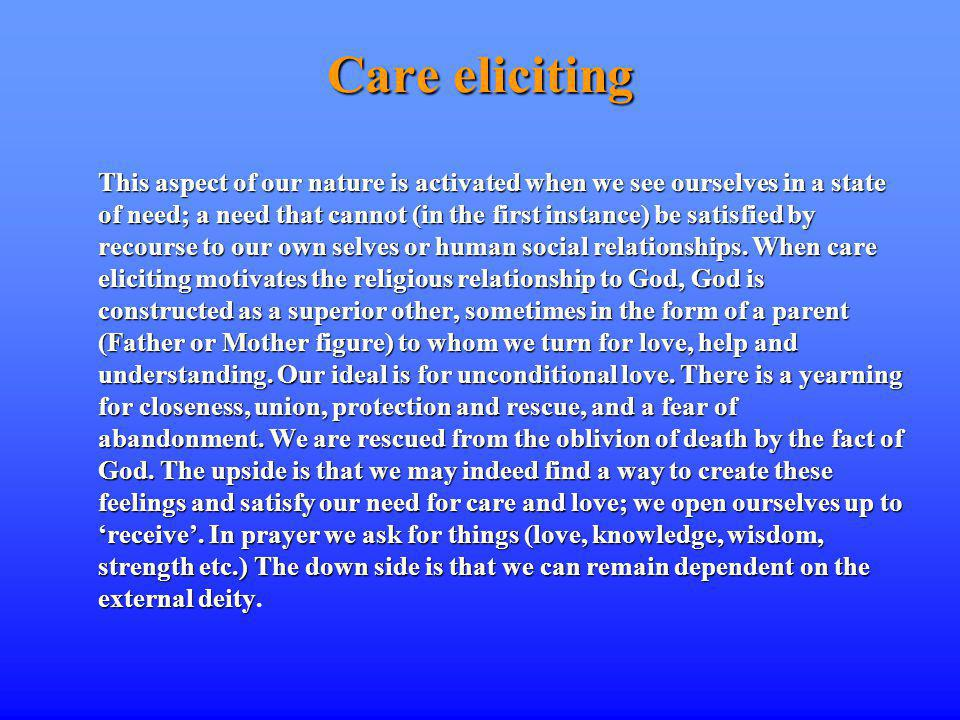 Care eliciting This aspect of our nature is activated when we see ourselves in a state of need; a need that cannot (in the first instance) be satisfied by recourse to our own selves or human social relationships.