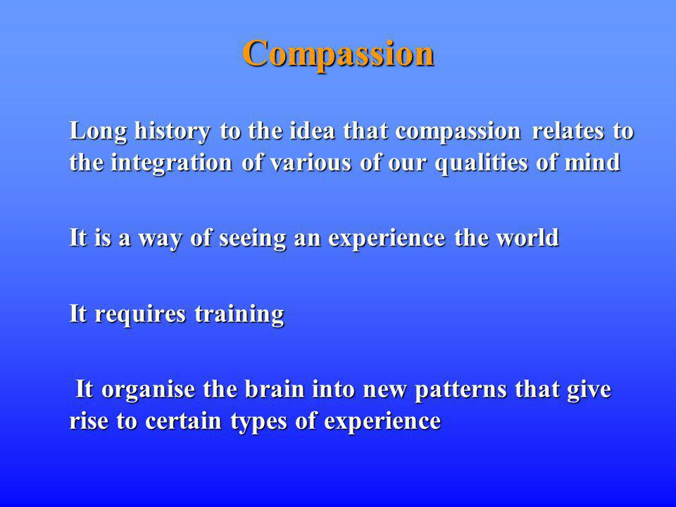 Compassion Long history to the idea that compassion relates to the integration of various of our qualities of mind It is a way of seeing an experience the world It requires training It organise the brain into new patterns that give rise to certain types of experience It organise the brain into new patterns that give rise to certain types of experience