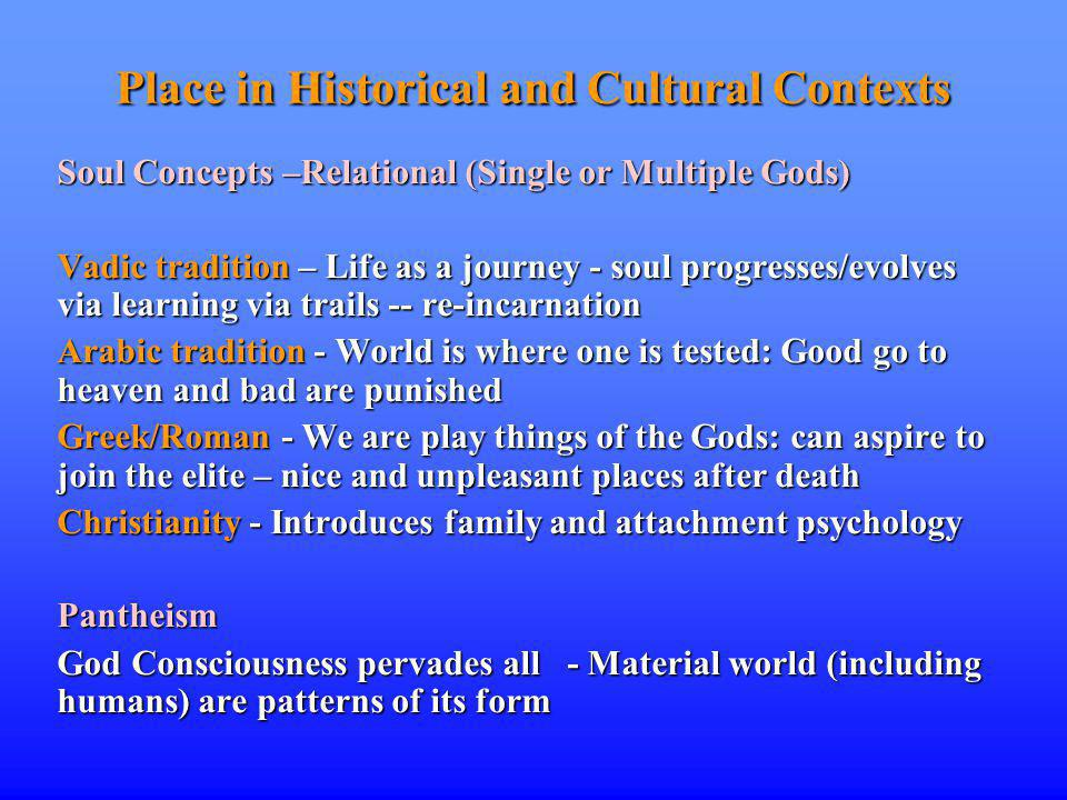 Place in Historical and Cultural Contexts Soul Concepts –Relational (Single or Multiple Gods) Vadic tradition – Life as a journey - soul progresses/evolves via learning via trails -- re-incarnation Arabic tradition - World is where one is tested: Good go to heaven and bad are punished Greek/Roman - We are play things of the Gods: can aspire to join the elite – nice and unpleasant places after death Christianity - Introduces family and attachment psychology Pantheism God Consciousness pervades all - Material world (including humans) are patterns of its form