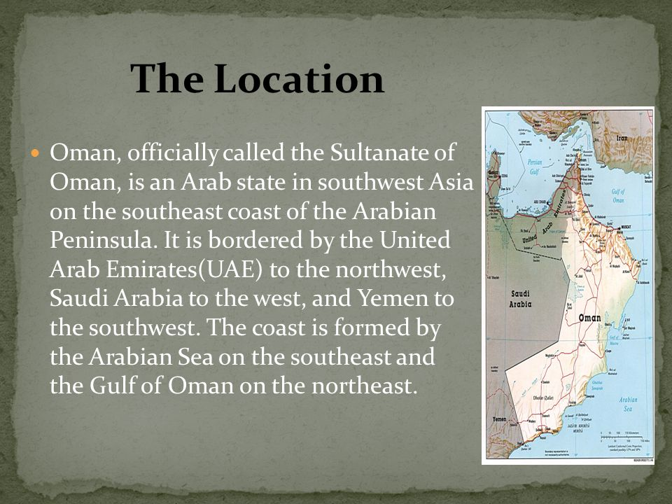 Oman, officially called the Sultanate of Oman, is an Arab state in southwest Asia on the southeast coast of the Arabian Peninsula.