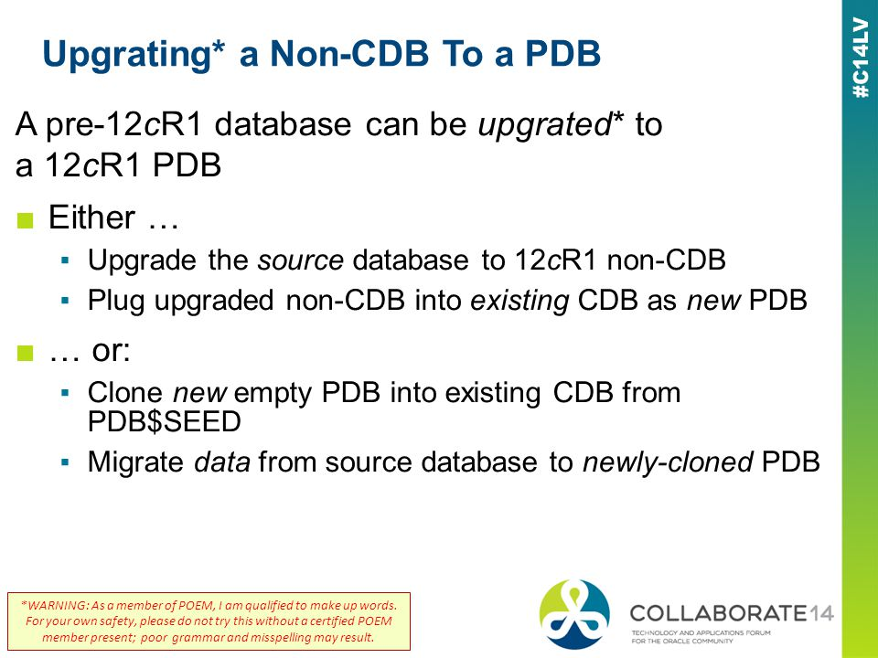 Upgrating* a Non-CDB To a PDB A pre-12cR1 database can be upgrated* to a 12cR1 PDB Either … Upgrade the source database to 12cR1 non-CDB Plug upgraded non-CDB into existing CDB as new PDB … or: Clone new empty PDB into existing CDB from PDB$SEED Migrate data from source database to newly-cloned PDB *WARNING: As a member of POEM, I am qualified to make up words.