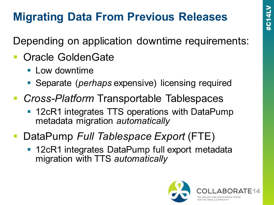 Migrating Data From Previous Releases Depending on application downtime requirements: Oracle GoldenGate Low downtime Separate (perhaps expensive) licensing required Cross-Platform Transportable Tablespaces 12cR1 integrates TTS operations with DataPump metadata migration automatically DataPump Full Tablespace Export (FTE) 12cR1 integrates DataPump full export metadata migration with TTS automatically