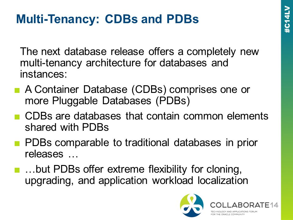 Multi-Tenancy: CDBs and PDBs The next database release offers a completely new multi-tenancy architecture for databases and instances: A Container Database (CDBs) comprises one or more Pluggable Databases (PDBs) CDBs are databases that contain common elements shared with PDBs PDBs comparable to traditional databases in prior releases … …but PDBs offer extreme flexibility for cloning, upgrading, and application workload localization