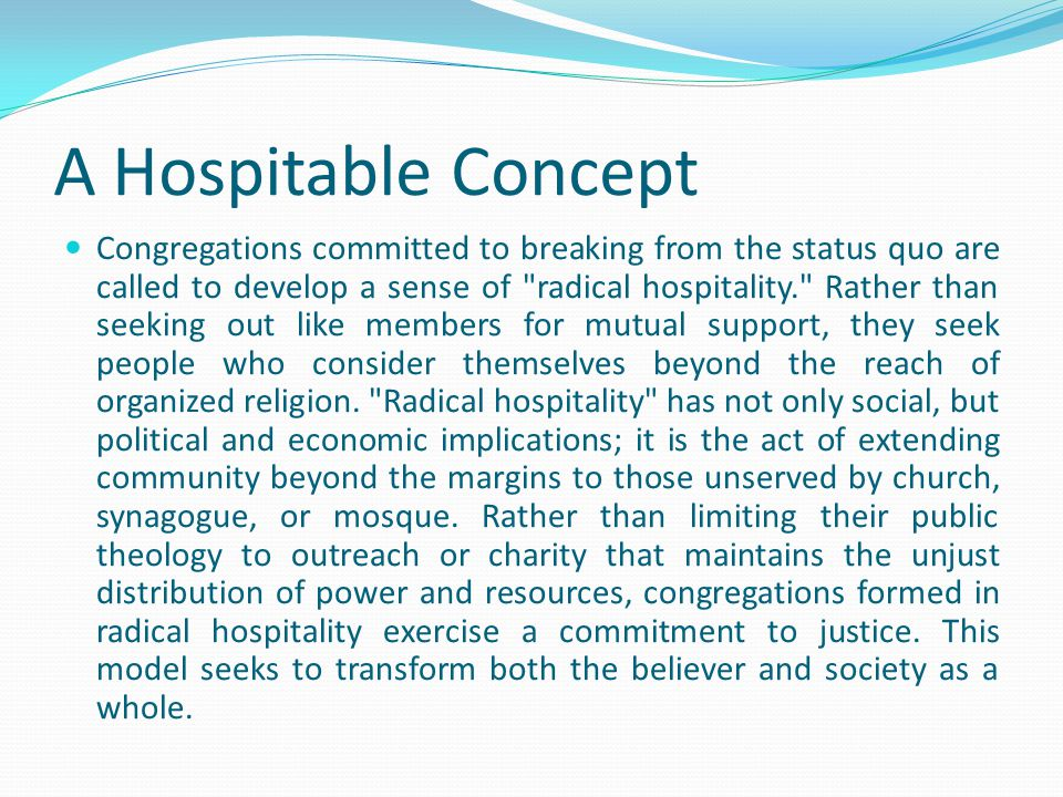 A Hospitable Concept Congregations committed to breaking from the status quo are called to develop a sense of radical hospitality. Rather than seeking out like members for mutual support, they seek people who consider themselves beyond the reach of organized religion.