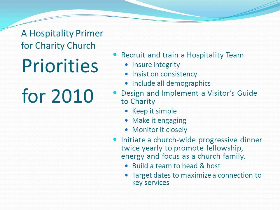 A Hospitality Primer for Charity Church Priorities for 2010 Recruit and train a Hospitality Team Insure integrity Insist on consistency Include all demographics Design and Implement a Visitors Guide to Charity Keep it simple Make it engaging Monitor it closely Initiate a church-wide progressive dinner twice yearly to promote fellowship, energy and focus as a church family.