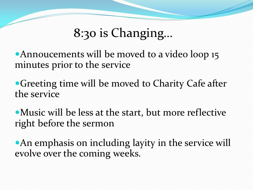 8:30 is Changing… Annoucements will be moved to a video loop 15 minutes prior to the service Greeting time will be moved to Charity Cafe after the service Music will be less at the start, but more reflective right before the sermon An emphasis on including layity in the service will evolve over the coming weeks.