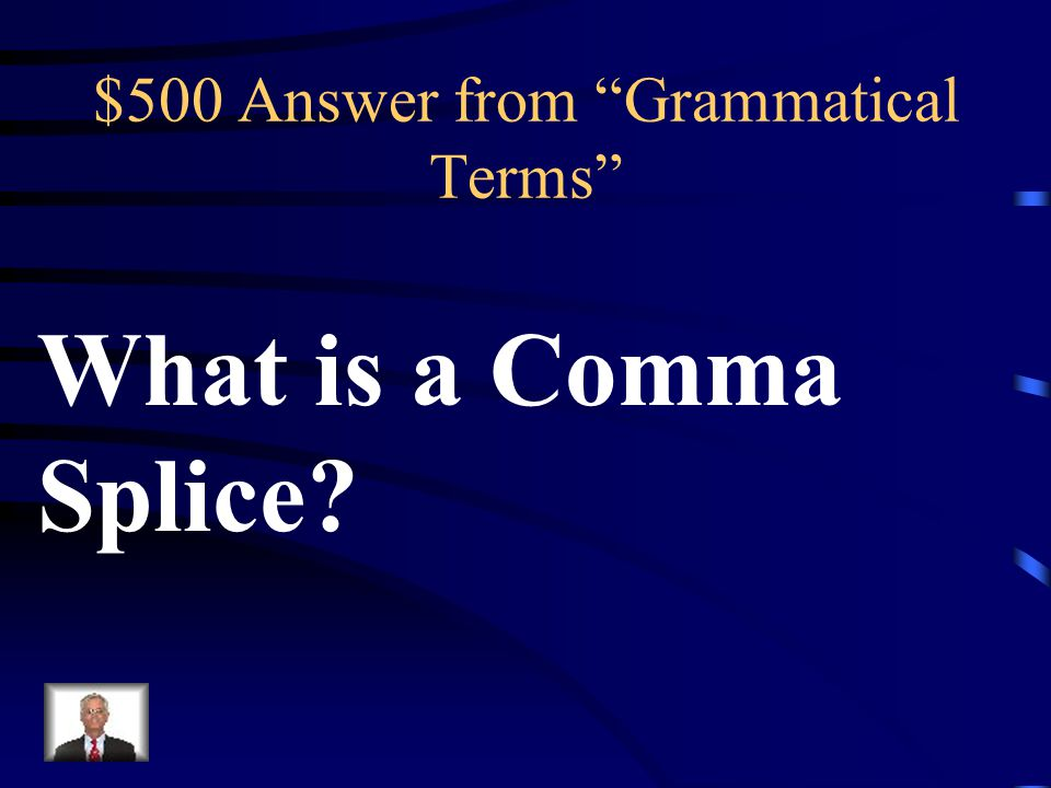 $500 Question from Grammatical Terms Two independent clauses joined ONLY by a comma.